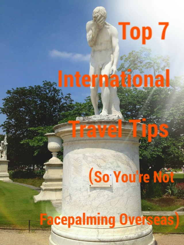 Top 7 International Travel Tips (So You're Not Facepalming Overseas)